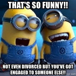 minionssss - That's so funny!!  Not even divorced but you've got engaged to someone else!!