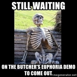 Still Waiting - still waiting  on the Butcher's euphoria demo to come out.