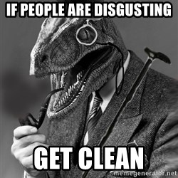 Philosoraptor - if people are disgusting  get clean