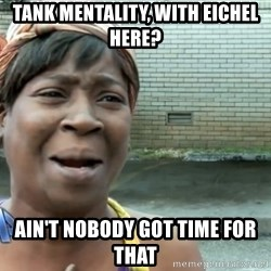 nobody got time fo dat - tank mentality, with eichel here? ain't nobody got time for that