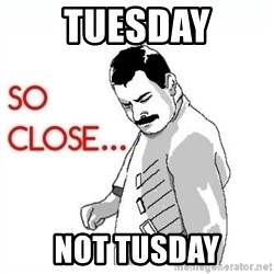 So Close... meme - Tuesday not tusday