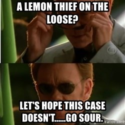 Csi - A lemon thief on the loose? Let's hope this case doesn't......go sour.