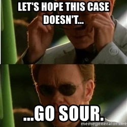 Csi - Let's hope this case doesn't... ...go sour.