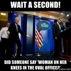 Inappropriate Timing Bill Clinton - wait a second! Did someone say 'woman on her knees in the oval office?'