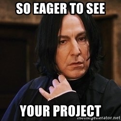 Professor Snape - so eager to see Your project