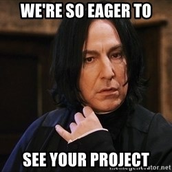Professor Snape - we're so eager to see your project