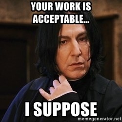 Professor Snape - your work is acceptable... I suppose