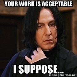 Professor Snape - Your work is acceptable I suppose...