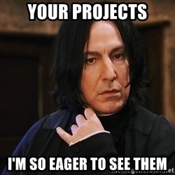 Professor Snape - your projects I'm so eager to see them