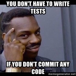 You Can't If You Don't - You don't have to write Tests If you don't commit any code