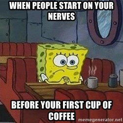 Coffee shop spongebob - When people start on your nerves before your first cup of coffee