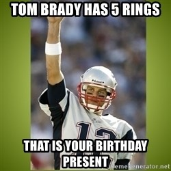 tom brady - Tom Brady Has 5 rings That is your BIRTHDAY present