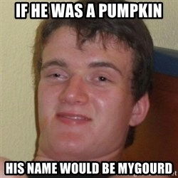 Stoner Guy - if he was a pumpkin his name would be mygourd