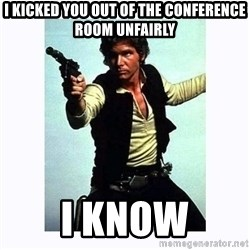Han Solo - I kicked you out of the conference room unfairly i know