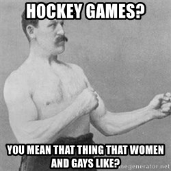 overly manly man - Hockey games? You mean tHat thing that women and gays like?