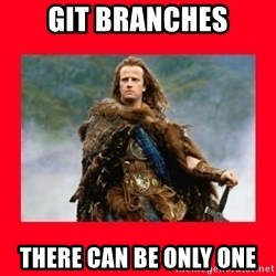 Highlander - git Branches There can be only one