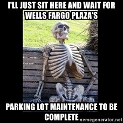 Still Waiting - I'll just sit here and wait for wells fargo plaza's parking lot maintenance to be complete