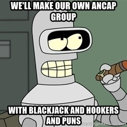 Bender - we'll make our own ancap group with blackjack and hookers and puns