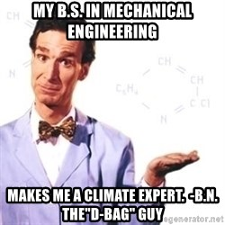 "Bill Nye - My B.S. in mechanical engineering  MAKES ME a climate expert.  -B.N. THE""d-bag"" GUY"