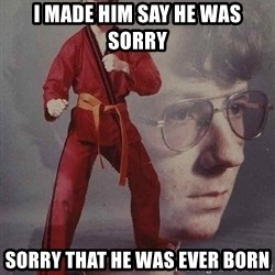Karate Kyle - i made him say he was sorry sorry that he was ever born