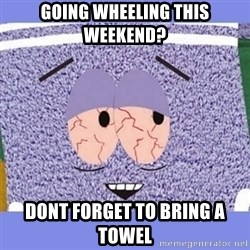Towelie - going wheeling this weekend? dont forget to bring a towel