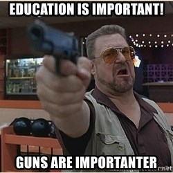 WalterGun - education is important!  guns are importanter