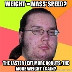 Fat Nerd guy - Weight = Mass*speed? the faster i eat more donuts, the more weight i gain?