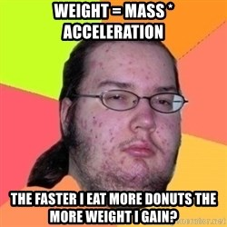 Fat Nerd guy - Weight = mass * acceleration The faster i eat more donuts the more weight i gain?