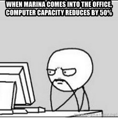 computer guy - When marinA comes into the offiCe, computer capacity reduces by 50%