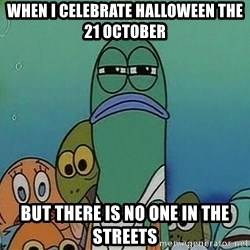suspicious spongebob lifegaurd - When i celebrate halloween the 21 october but There is no one in the streets