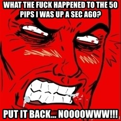 Rage Face - WHat the fuck happened to the 50 pips I was up a sec ago? Put it back... NOooowww!!!