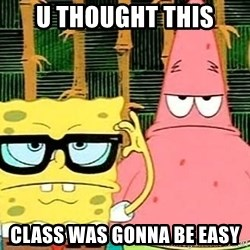 Serious Spongebob - U thought this class was gonna be easy