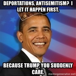 Scumbag Obama - Deportations, antisemitism?  I let it happen first. Because Trump, you suddenly care.