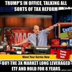 Mad Karma With Jim Cramer - TruMp's in office, talking All sorts of tax reform Buy the 3x market long leveraged etf and hold for 8 yearS