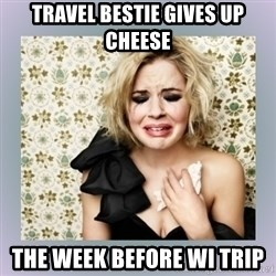 Crying Girl - travel bestie gives up cheese the week before WI trip