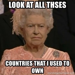 Queen Elizabeth Is Not Impressed  - look at all thses countries that i used to own