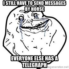 forever alone 2 - i still have to send messages by horse everyone else has a telegraph