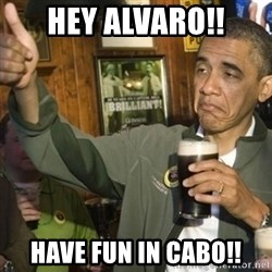THUMBS UP OBAMA - Hey Alvaro!! Have fun in Cabo!!