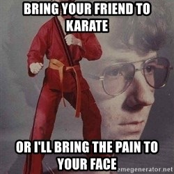 Karate Kyle - bring your friend to karate or i'll bring the pain to your face