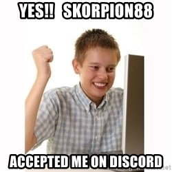 Computer kid - yes!!   skorpion88 accepted me on discord