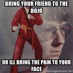 Karate Kyle - Bring your friend to the dojo or ill bring the pain to your face