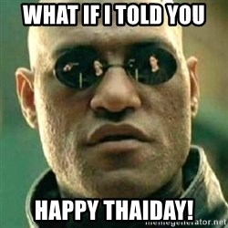 what if i told you matri - What if i told you happy thaiday!