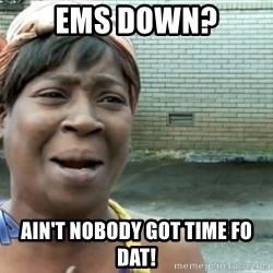 nobody got time fo dat - EMS DOWN? AIN'T NOBODY GOT TIME FO DAT!