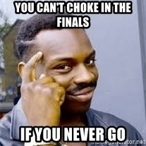 Black guy thinking  - You can't Choke in the finals  if you never go