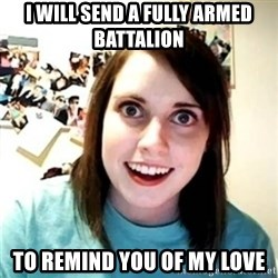 Psycho Ex Girlfriend - i will send a fully armed BATTALION to remind you of my love