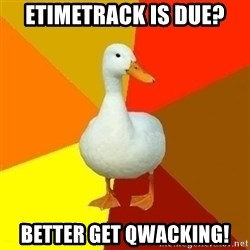 Technologically Impaired Duck - eTimeTrack is due? better get qwacking!
