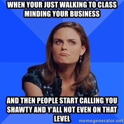 Socially Awkward Brennan - When your just walking to class minding your business And then people start calling you shawty and y'all not even on that level
