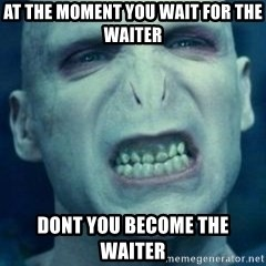 Angry Voldemort - AT THE MOMENT YOU WAIT FOR THE WAITER DONT YOU BECOME THE WAITER