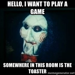 SAW - I wanna play a game - hello, i want to play a game somewhere in this room is the toaster