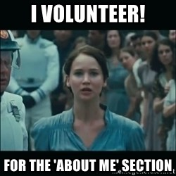 I volunteer as tribute Katniss - I volunteer! For the 'about me' section